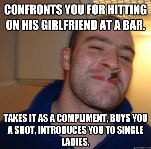 Confronts you for hitting on his girlfriend at a bar. Takes it as a compliment, buys you a shot, introduces you to single ladies.