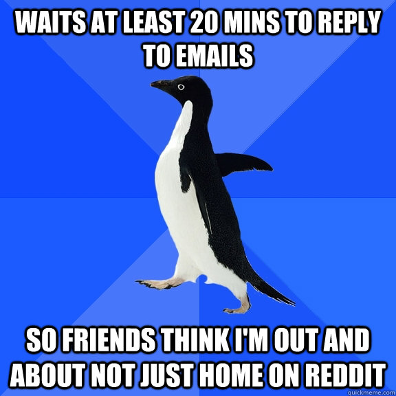 waits at least 20 mins to reply to emails so friends think i'm out and about not just home on reddit - waits at least 20 mins to reply to emails so friends think i'm out and about not just home on reddit  Socially Awkward Penguin