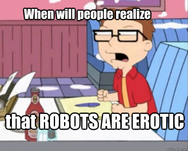 When will people realize that ROBOTS ARE EROTIC - When will people realize that ROBOTS ARE EROTIC  Steve Smith