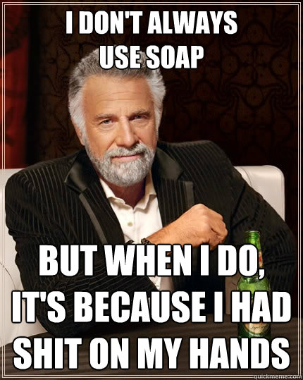 I don't always use soap But when I do, it's because I had shit on my hands - I don't always use soap But when I do, it's because I had shit on my hands  The Most Interesting Man In The World