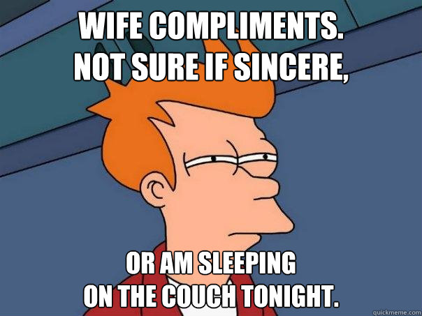 Wife compliments.  Not sure if sincere, Or am sleeping  on the couch tonight. - Wife compliments.  Not sure if sincere, Or am sleeping  on the couch tonight.  Futurama Fry
