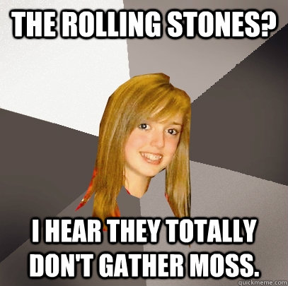 The Rolling Stones? I hear they totally don't gather moss. - The Rolling Stones? I hear they totally don't gather moss.  Musically Oblivious 8th Grader