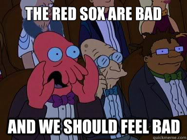 The Red Sox are bad and we should feel bad - The Red Sox are bad and we should feel bad  X is bad and you should feel bad