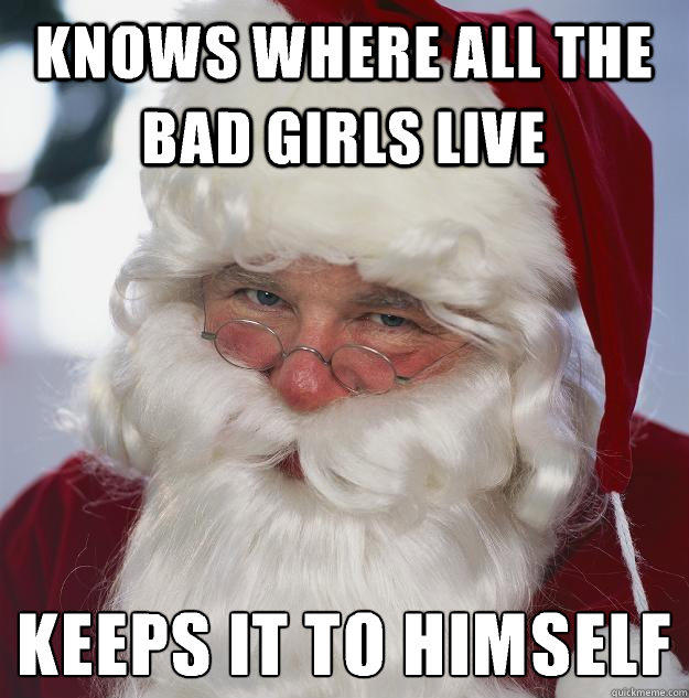 Knows where all the bad girls live keeps it to himself  - Knows where all the bad girls live keeps it to himself   Scumbag Santa