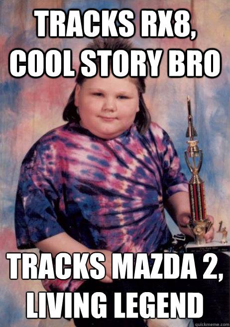 Tracks rx8, cool story bro tracks mazda 2, living legend
