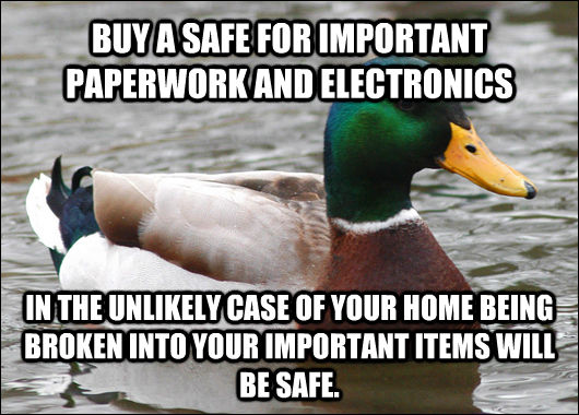 BUY A SAFE FOR IMPORTANT PAPERWORK AND ELECTRONICS IN THE UNLIKELY CASE OF YOUR HOME BEING BROKEN INTO YOUR IMPORTANT ITEMS WILL BE SAFE. - BUY A SAFE FOR IMPORTANT PAPERWORK AND ELECTRONICS IN THE UNLIKELY CASE OF YOUR HOME BEING BROKEN INTO YOUR IMPORTANT ITEMS WILL BE SAFE.  Actual Advice Mallard