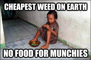 cheapest weed on earth no food for munchies  Third World Problems