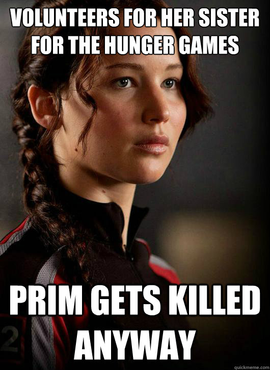 Volunteers for her sister for the Hunger Games Prim gets killed anyway