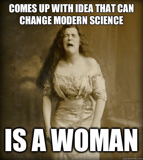 Comes up with idea that can change modern science Is a woman