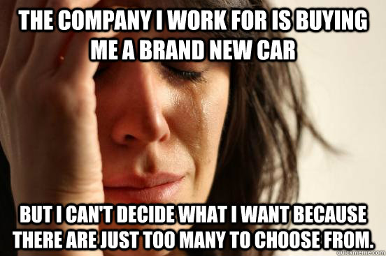 The company I work for is buying me a brand new car but I can't decide what I want because there are just too many to choose from. - The company I work for is buying me a brand new car but I can't decide what I want because there are just too many to choose from.  First World Problems
