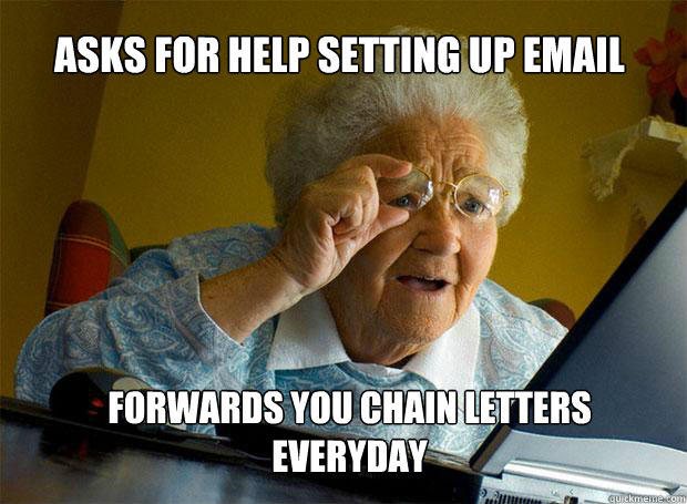 ASKS FOR HELP SETTING UP EMAIL FORWARDS YOU CHAIN LETTERS EVERYDAY - ASKS FOR HELP SETTING UP EMAIL FORWARDS YOU CHAIN LETTERS EVERYDAY  Grandma finds the Internet