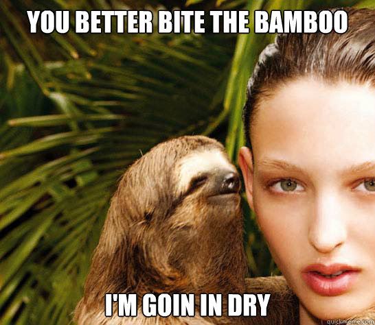 You better bite the bamboo I'm goin in dry