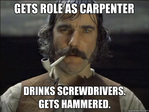gets role as carpenter drinks screwdrivers. gets hammered. - gets role as carpenter drinks screwdrivers. gets hammered.  Overly committed Daniel Day Lewis