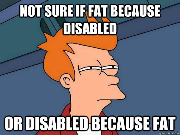 Not sure if fat because disabled Or disabled because fat - Not sure if fat because disabled Or disabled because fat  Futurama Fry
