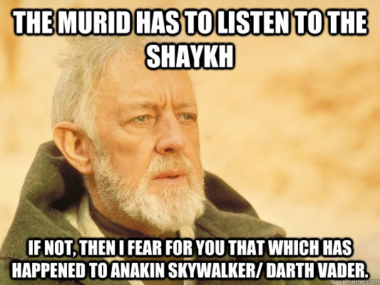 The Murid has to listen to the Shaykh If not, then I fear for you that which has happened to Anakin Skywalker/ Darth Vader. - The Murid has to listen to the Shaykh If not, then I fear for you that which has happened to Anakin Skywalker/ Darth Vader.  Obi Wan