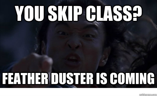 YOU SKIP CLASS? FEATHER DUSTER IS COMING