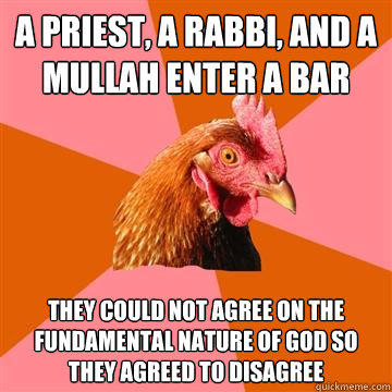 A Priest, a Rabbi, and a Mullah enter a bar They could not agree on the fundamental nature of god so they agreed to disagree - A Priest, a Rabbi, and a Mullah enter a bar They could not agree on the fundamental nature of god so they agreed to disagree  Anti-Joke Chicken