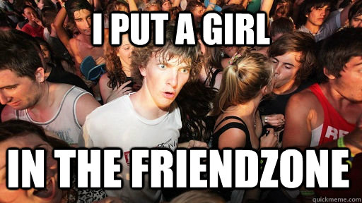 I put a girl IN THE friendzone - I put a girl IN THE friendzone  Sudden Clarity Clarence