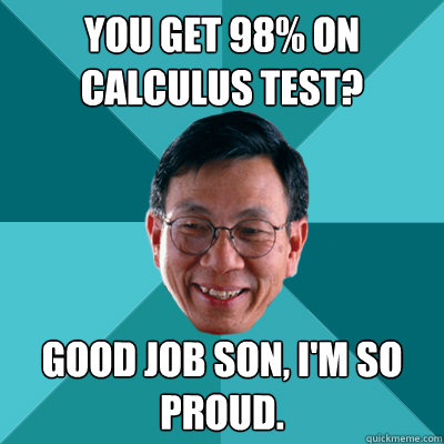You get 98% on calculus test? Good job son, I'm so proud.