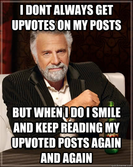 I dont always get upvotes on my posts but when I do I smile and keep reading my upvoted posts again and again - I dont always get upvotes on my posts but when I do I smile and keep reading my upvoted posts again and again  The Most Interesting Man In The World