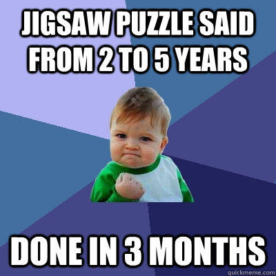 Jigsaw puzzle said from 2 to 5 years done in 3 months - Jigsaw puzzle said from 2 to 5 years done in 3 months  Success Kid