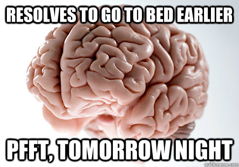 resolves to go to bed earlier pfft, tomorrow night - resolves to go to bed earlier pfft, tomorrow night  Scumbag Brain