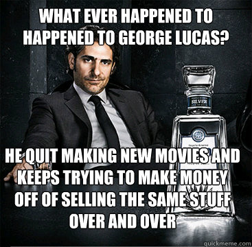 What ever happened to HAPPENED TO GEORGE LUCAS? hE QUIT MAKING NEW MOVIES AND KEEPS TRYING TO MAKE MONEY OFF OF SELLING THE SAME STUFF OVER AND OVER  Old School Mafia Guy
