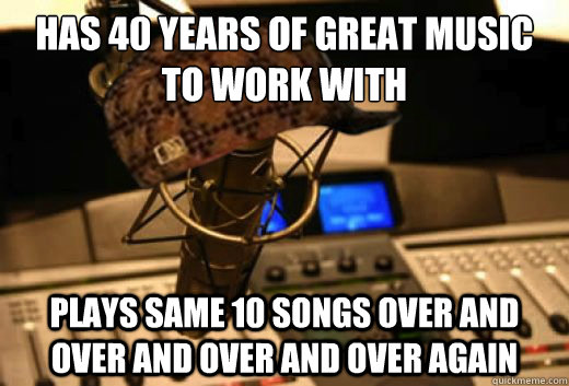 has 40 years of great music to work with plays same 10 songs over and over and over and over again  scumbag radio station