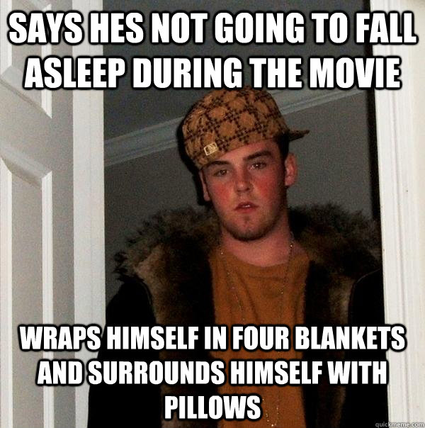 Says hes not going to fall asleep during the movie wraps himself in four blankets and surrounds himself with pillows - Says hes not going to fall asleep during the movie wraps himself in four blankets and surrounds himself with pillows  Scumbag Steve