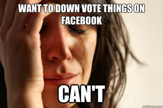 Want to down vote things on facebook can't - Want to down vote things on facebook can't  First World Problems