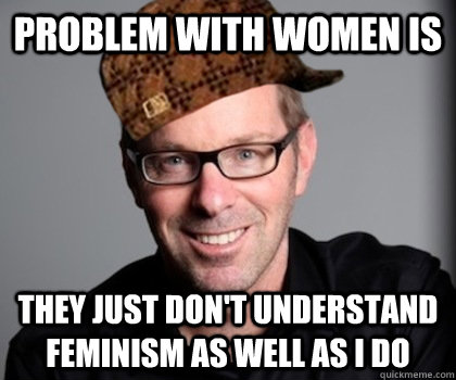 problem with women is they just don't understand feminism as well as I do