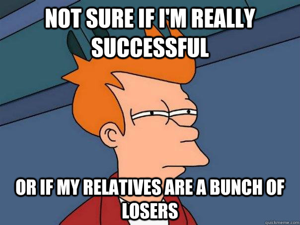 Not sure if i'm really successful Or if my relatives are a bunch of losers - Not sure if i'm really successful Or if my relatives are a bunch of losers  Futurama Fry