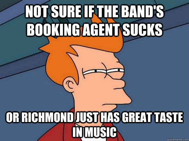 Not sure if the band's booking agent sucks or richmond just has great taste in music - Not sure if the band's booking agent sucks or richmond just has great taste in music  Futurama Fry