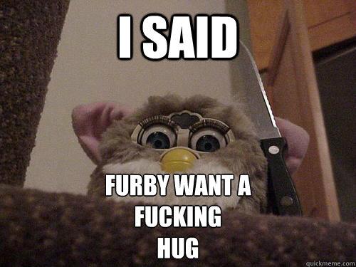 I SAID FURBY WANT A  FUCKING  HUG