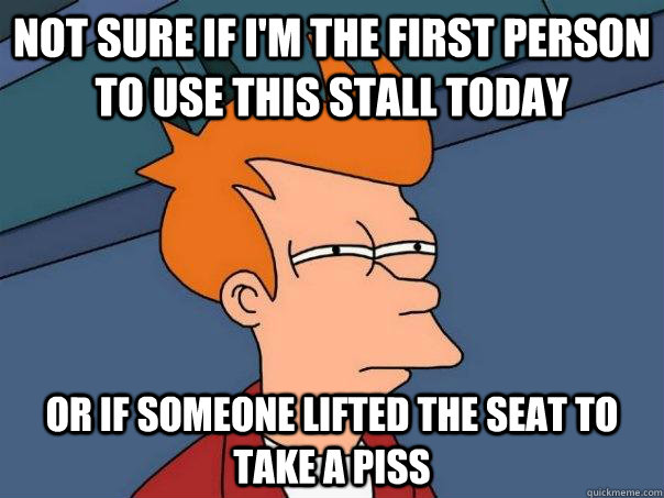 Not sure if i'm the first person to use this stall today Or if someone lifted the seat to take a piss - Not sure if i'm the first person to use this stall today Or if someone lifted the seat to take a piss  Futurama Fry