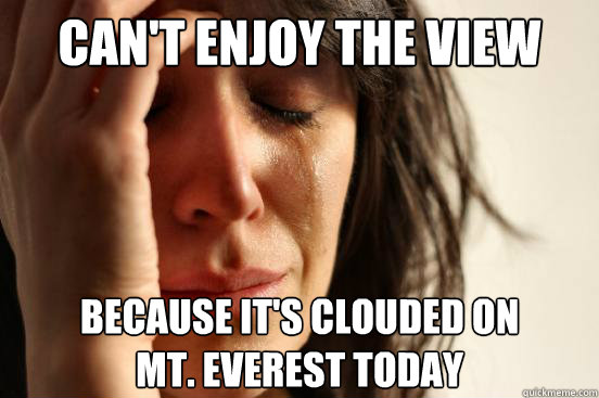CAN'T ENJOY THE VIEW BECAUSE IT's clouded on  mt. everest today - CAN'T ENJOY THE VIEW BECAUSE IT's clouded on  mt. everest today  First World Problems