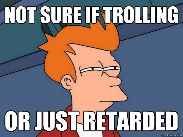 not sure if trolling or just retarded  Futurama Fry