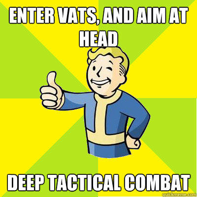 Enter VATS, and aim at head Deep tactical combat - Enter VATS, and aim at head Deep tactical combat  Fallout new vegas