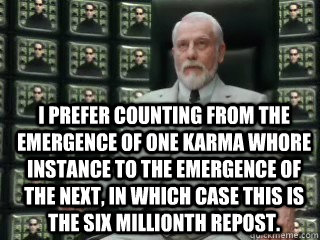 I prefer counting from the emergence of one karma whore instance to the emergence of the next, in which case this is the six millionth repost.