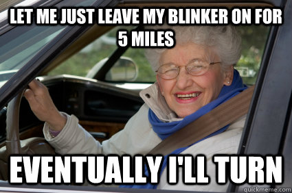 Let me Just leave my blinker on for 5 miles eventually i'll turn