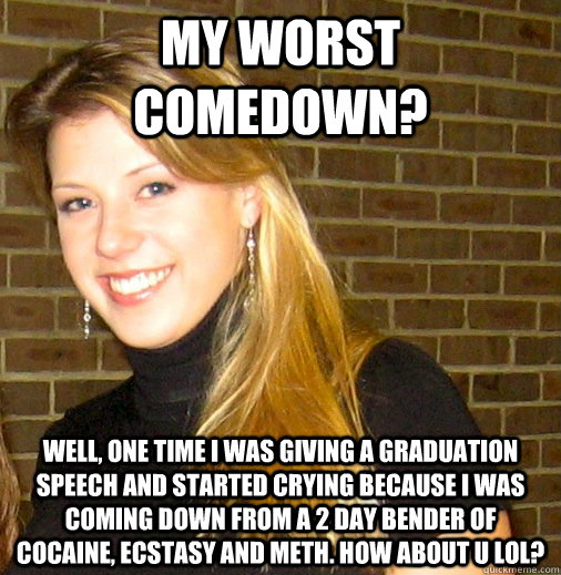 My worst comedown? Well, one time I was giving a graduation speech and started crying because I was coming down from a 2 day bender of cocaine, ecstasy and meth. How about u lol?