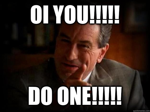 Oi you!!!!! Do one!!!!!  Robert De Niro