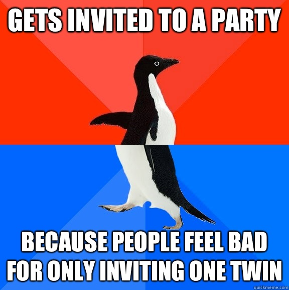 Gets invited to a party Because people feel bad for only inviting one twin - Gets invited to a party Because people feel bad for only inviting one twin  Socially Awesome Awkward Penguin