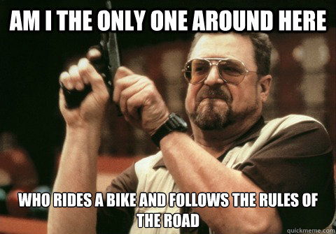 Am I the only one around here Who rides a Bike and follows the rules of the road - Am I the only one around here Who rides a Bike and follows the rules of the road  Am I the only one