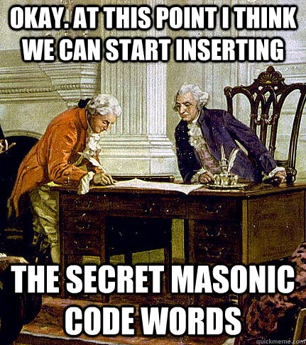 okay. At this point I think we can start inserting the secret masonic code words
