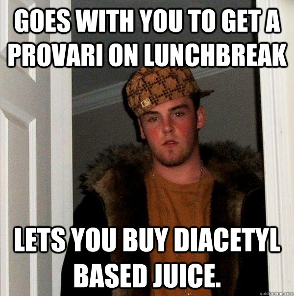 Goes with you to get a Provari on Lunchbreak Lets you buy diacetyl based juice.  - Goes with you to get a Provari on Lunchbreak Lets you buy diacetyl based juice.   Scumbag Steve