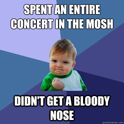 spent an entire concert in the mosh pit didn't get a bloody nose - spent an entire concert in the mosh pit didn't get a bloody nose  Success Kid
