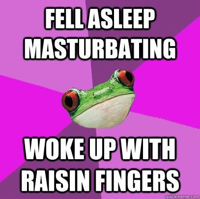 Fell asleep masturbating woke up with raisin fingers - Fell asleep masturbating woke up with raisin fingers  Foul Bachelorette Frog