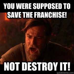 You were supposed to save the franchise! Not destroy it! - You were supposed to save the franchise! Not destroy it!  You were the chosen one