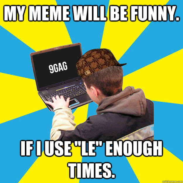 My meme will be funny. If i use ''Le'' enough times. - My meme will be funny. If i use ''Le'' enough times.  Scumbag 9Gagger